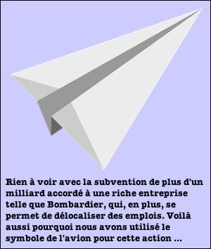 Dessin infographique d'un avion en papier classique. Dessus, la citation débutant par « Rien à voir avec la subvention de plus d'un milliard accordé à une riche entreprise telle que Bombardier, qui, en plus, se permet de délocaliser des emplois. Voilà aussi pourquoi nous avons utilisé le symbole de l'avion pour cette action...»