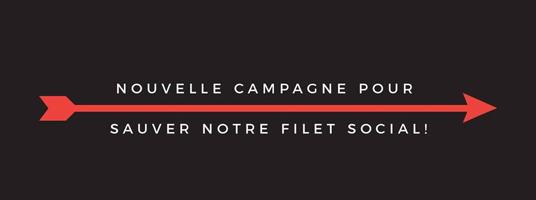 Affichette sur fond gris-noir : une longue flèche rouge vers la droite. « Nouvelle campagne pour sauver notre filet social ! »