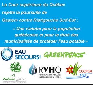 La Cour supérieure du Québec rejette la poursuite de Gastem contre Ristigouche Sud-Est : « Une victoire pour toute la population québécoise et pour le droit des municipalités de protéger l'eau potable.» Logo : Eau Secours ! ; Greenpeace ; Nature Québec ; RVHQ ; CCCPEM.