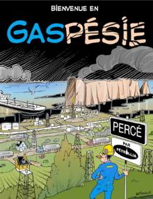 Ressemble à une page couverture de livre de Tintin. « Bienvenue en GASpésie ».  Un travailleur en habit bleu et casque jaune tenant une signalisation « Percé par Pétrolia ».  Au haut, la verdure, mais au bas des marrées noires, camions, bâteau pétrolier, etc.