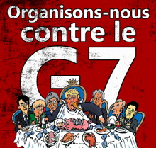 [ Affichette sur fond rouge vif : caricature de sept des chefs d'États autour d'une table à dîner, surtout Trump au milieu qui mange tout ! « Organisons-nous contre le G7 ».]