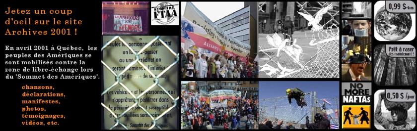 Mosaïque de 16 photos et images issues de la contestation contre ledit Sommet des Amériques en 2001 à Québec. Il y a deux manif colorées ; trois de clôtures dont la plus visible a un dessin superposé d'oiseaux blancs brisant la clôture ; ainsi que plusieurs petites photos et images représentant l'injustice sociale. « Jetez un coup d'oeil sur le site Archives 2001 : chansons, déclarations, manifestes, photos, vidéos, etc. En avril 2001 à Québec, les peuples des Amériques se sont mobilisés contre la zone de libre-échange lors dudit Sommet des Amériques.»