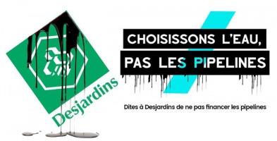 Affichette : logo Desjardins avec une huile noire qui coule dessus et dessous. « Choisissons l'eau, pas les pipelines. Dites à Desjardins de ne pas financer les pipelines.»
